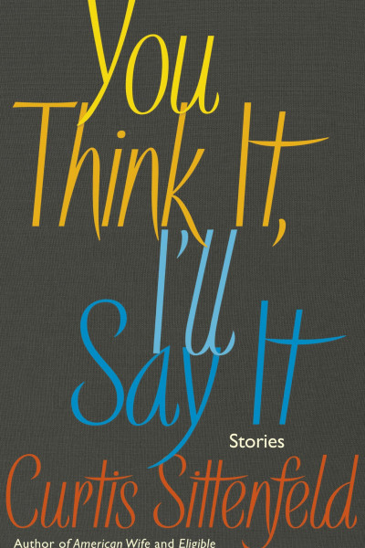 Book cover of You Think It, I'll Say It by Curtis Sittenfeld